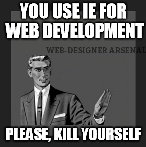 You use Internet exporer for web development - please kill yourself | Web-designer trolls | Web-Designer arsenal