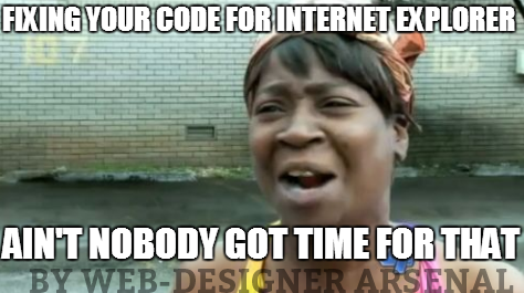 fixing-your-site-for-ie-nobody-got-time-for-that | Web-Designer trolls | Web-Designer Arsenal