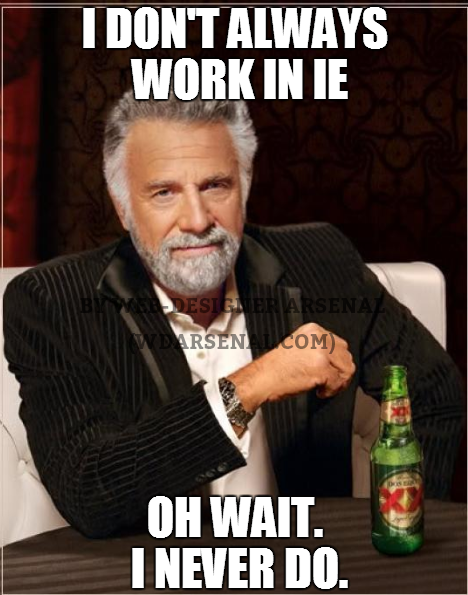I don't always work in internet explorer. Oh wait, I don't  | Web-Designer trolls | Web-Designer Arsenal