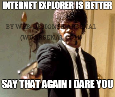 Internet explorer is better. say-that-again I dare you Internet explorer is better. say-that-again I dare you  | Web-Designer trolls | Web-Designer Arsenal